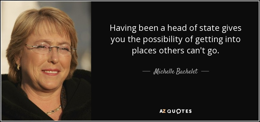 Having been a head of state gives you the possibility of getting into places others can't go. - Michelle Bachelet