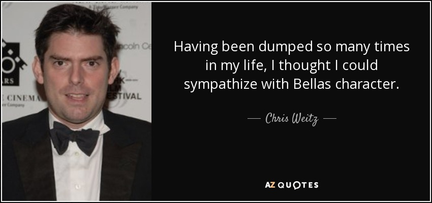 Having been dumped so many times in my life, I thought I could sympathize with Bellas character. - Chris Weitz