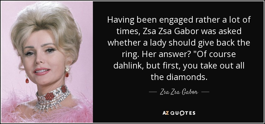 Having been engaged rather a lot of times, Zsa Zsa Gabor was asked whether a lady should give back the ring. Her answer?