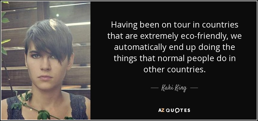 Having been on tour in countries that are extremely eco-friendly, we automatically end up doing the things that normal people do in other countries. - Kaki King