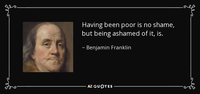 Having been poor is no shame, but being ashamed of it, is. - Benjamin Franklin