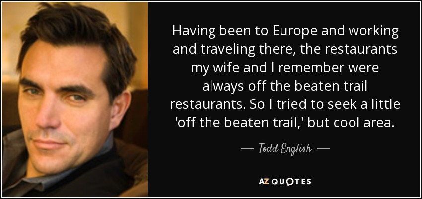 Having been to Europe and working and traveling there, the restaurants my wife and I remember were always off the beaten trail restaurants. So I tried to seek a little 'off the beaten trail,' but cool area. - Todd English