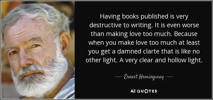 Having books published is very destructive to writing. It is even worse than making love too much. Because when you make love too much at least you get a damned clarte that is like no other light. A very clear and hollow light. - Ernest Hemingway