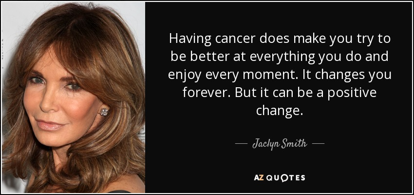 Having cancer does make you try to be better at everything you do and enjoy every moment. It changes you forever. But it can be a positive change. - Jaclyn Smith