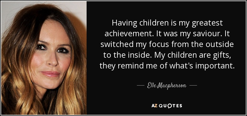 Having children is my greatest achievement. It was my saviour. It switched my focus from the outside to the inside. My children are gifts, they remind me of what's important. - Elle Macpherson