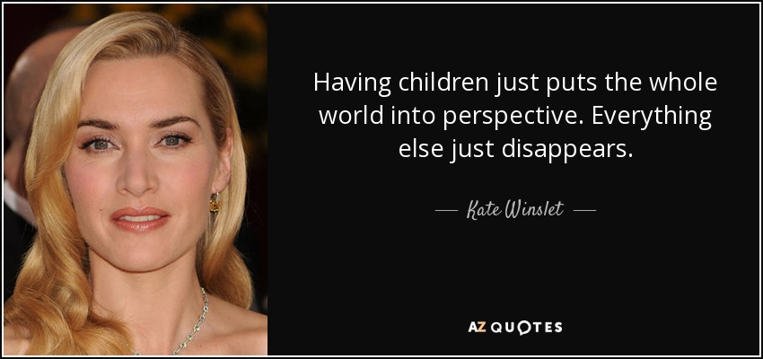 Having children just puts the whole world into perspective. Everything else just disappears. - Kate Winslet