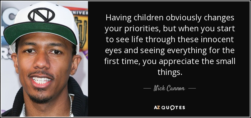 Having children obviously changes your priorities, but when you start to see life through these innocent eyes and seeing everything for the first time, you appreciate the small things. - Nick Cannon