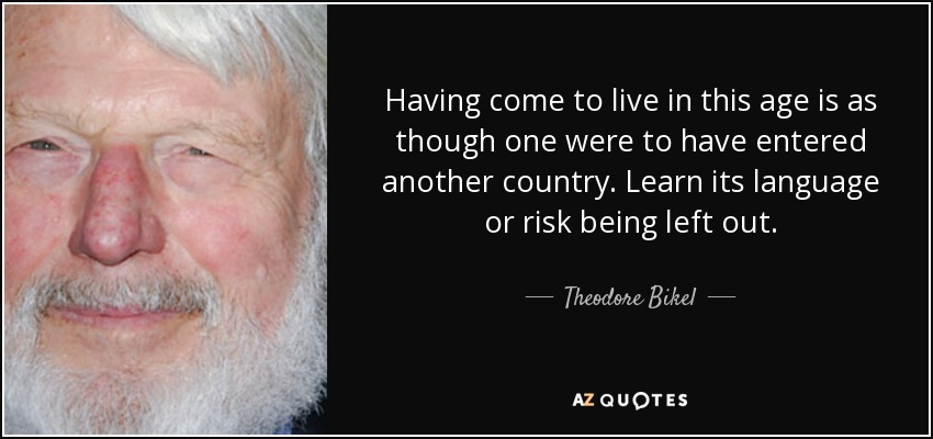 Having come to live in this age is as though one were to have entered another country. Learn its language or risk being left out. - Theodore Bikel