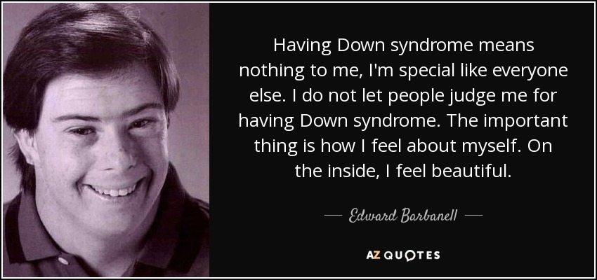 Having Down syndrome means nothing to me, I'm special like everyone else. I do not let people judge me for having Down syndrome. The important thing is how I feel about myself. On the inside, I feel beautiful. - Edward Barbanell