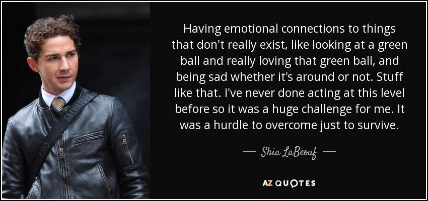 Having emotional connections to things that don't really exist, like looking at a green ball and really loving that green ball, and being sad whether it's around or not. Stuff like that. I've never done acting at this level before so it was a huge challenge for me. It was a hurdle to overcome just to survive. - Shia LaBeouf