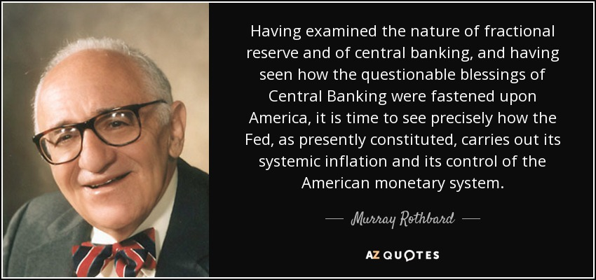 Having examined the nature of fractional reserve and of central banking, and having seen how the questionable blessings of Central Banking were fastened upon America, it is time to see precisely how the Fed, as presently constituted, carries out its systemic inflation and its control of the American monetary system. - Murray Rothbard