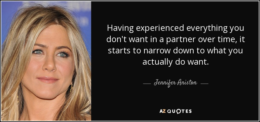 Having experienced everything you don't want in a partner over time, it starts to narrow down to what you actually do want. - Jennifer Aniston