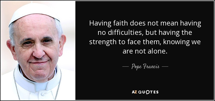 Having faith does not mean having no difficulties, but having the strength to face them, knowing we are not alone. - Pope Francis