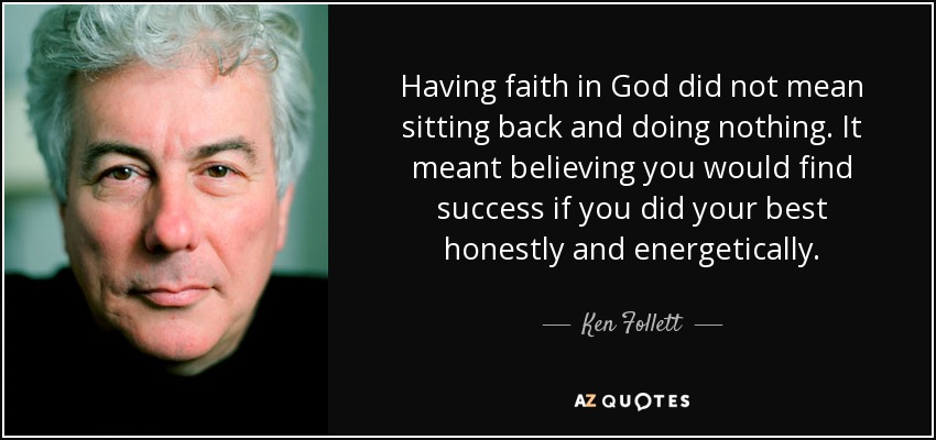 Having faith in God did not mean sitting back and doing nothing. It meant believing you would find success if you did your best honestly and energetically. - Ken Follett