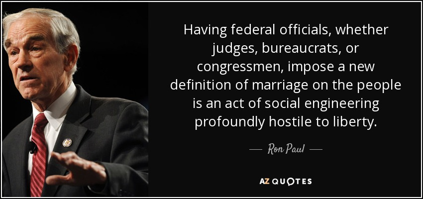 Having federal officials, whether judges, bureaucrats, or congressmen, impose a new definition of marriage on the people is an act of social engineering profoundly hostile to liberty. - Ron Paul