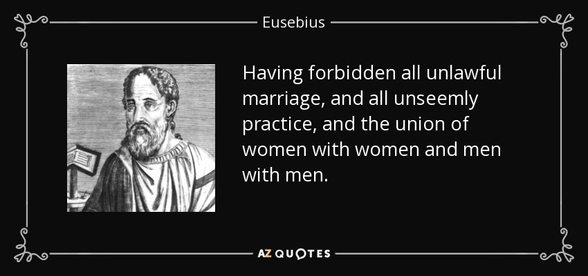 Having forbidden all unlawful marriage, and all unseemly practice, and the union of women with women and men with men. - Eusebius