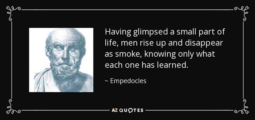Having glimpsed a small part of life, men rise up and disappear as smoke, knowing only what each one has learned. - Empedocles