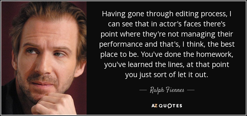 Having gone through editing process, I can see that in actor's faces there's point where they're not managing their performance and that's, I think, the best place to be. You've done the homework, you've learned the lines, at that point you just sort of let it out. - Ralph Fiennes