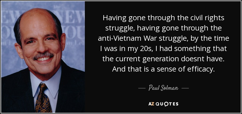 Having gone through the civil rights struggle, having gone through the anti-Vietnam War struggle, by the time I was in my 20s, I had something that the current generation doesnt have. And that is a sense of efficacy. - Paul Solman