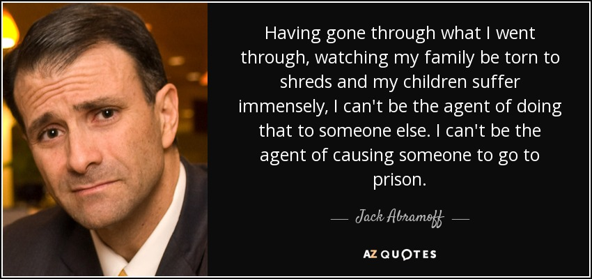 Having gone through what I went through, watching my family be torn to shreds and my children suffer immensely, I can't be the agent of doing that to someone else. I can't be the agent of causing someone to go to prison. - Jack Abramoff