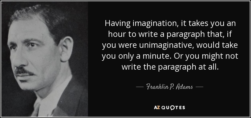 Having imagination, it takes you an hour to write a paragraph that, if you were unimaginative, would take you only a minute. Or you might not write the paragraph at all. - Franklin P. Adams