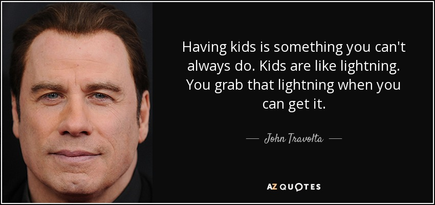 Having kids is something you can't always do. Kids are like lightning. You grab that lightning when you can get it. - John Travolta
