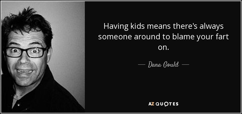 Having kids means there's always someone around to blame your fart on. - Dana Gould