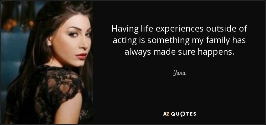 Having life experiences outside of acting is something my family has always made sure happens. - Yara