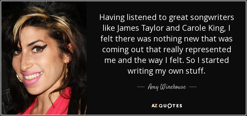 Having listened to great songwriters like James Taylor and Carole King, I felt there was nothing new that was coming out that really represented me and the way I felt. So I started writing my own stuff. - Amy Winehouse