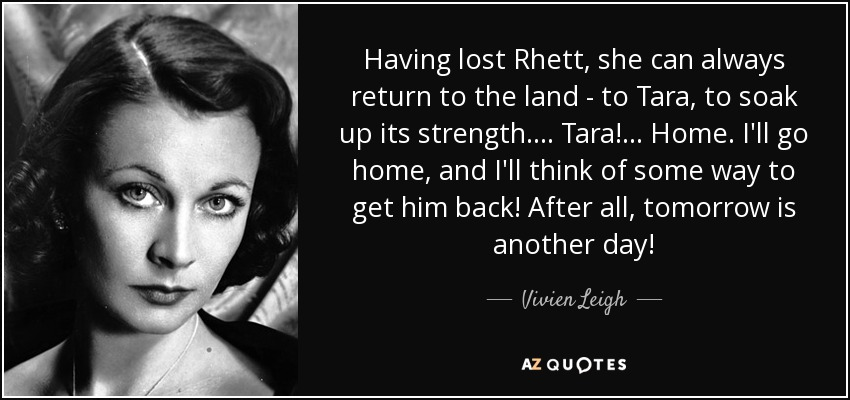 Having lost Rhett, she can always return to the land - to Tara, to soak up its strength. . . . Tara! . . . Home. I'll go home, and I'll think of some way to get him back! After all, tomorrow is another day! - Vivien Leigh