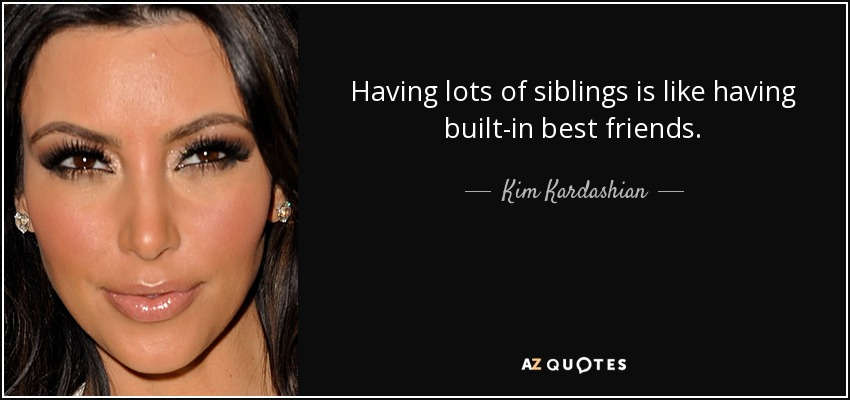 Having lots of siblings is like having built-in best friends. - Kim Kardashian