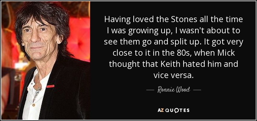 Having loved the Stones all the time I was growing up, I wasn't about to see them go and split up. It got very close to it in the 80s, when Mick thought that Keith hated him and vice versa. - Ronnie Wood