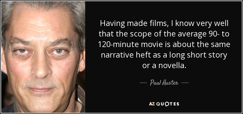 Having made films, I know very well that the scope of the average 90- to 120-minute movie is about the same narrative heft as a long short story or a novella. - Paul Auster