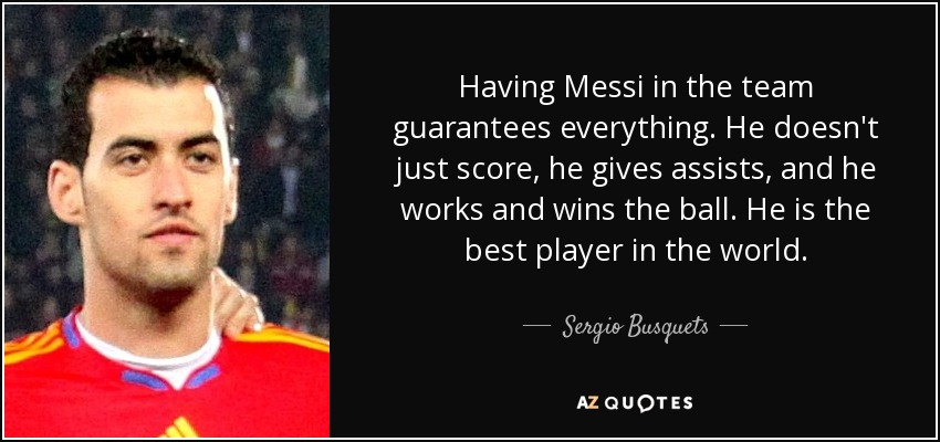 Having Messi in the team guarantees everything. He doesn't just score, he gives assists, and he works and wins the ball. He is the best player in the world. - Sergio Busquets