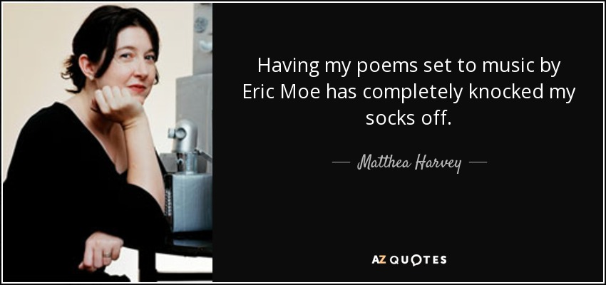 Having my poems set to music by Eric Moe has completely knocked my socks off. - Matthea Harvey