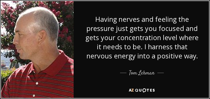 Having nerves and feeling the pressure just gets you focused and gets your concentration level where it needs to be. I harness that nervous energy into a positive way. - Tom Lehman