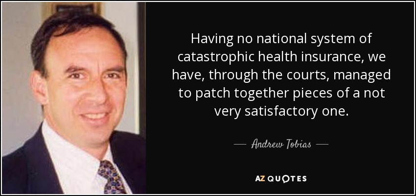 Having no national system of catastrophic health insurance, we have, through the courts, managed to patch together pieces of a not very satisfactory one. - Andrew Tobias