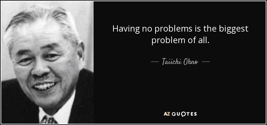 Having no problems is the biggest problem of all. - Taiichi Ohno