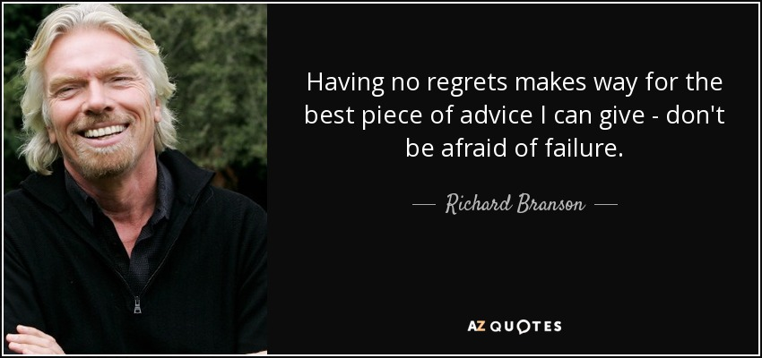 Having no regrets makes way for the best piece of advice I can give - don't be afraid of failure. - Richard Branson