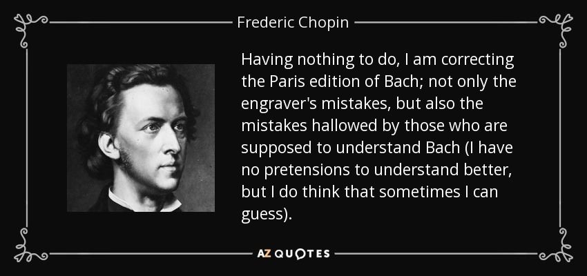 Having nothing to do, I am correcting the Paris edition of Bach; not only the engraver's mistakes, but also the mistakes hallowed by those who are supposed to understand Bach (I have no pretensions to understand better, but I do think that sometimes I can guess). - Frederic Chopin