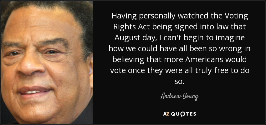 Having personally watched the Voting Rights Act being signed into law that August day, I can't begin to imagine how we could have all been so wrong in believing that more Americans would vote once they were all truly free to do so. - Andrew Young