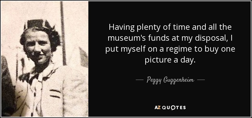 Having plenty of time and all the museum's funds at my disposal, I put myself on a regime to buy one picture a day. - Peggy Guggenheim