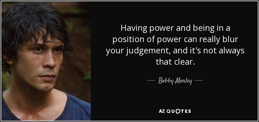 Having power and being in a position of power can really blur your judgement, and it's not always that clear. - Bobby Morley