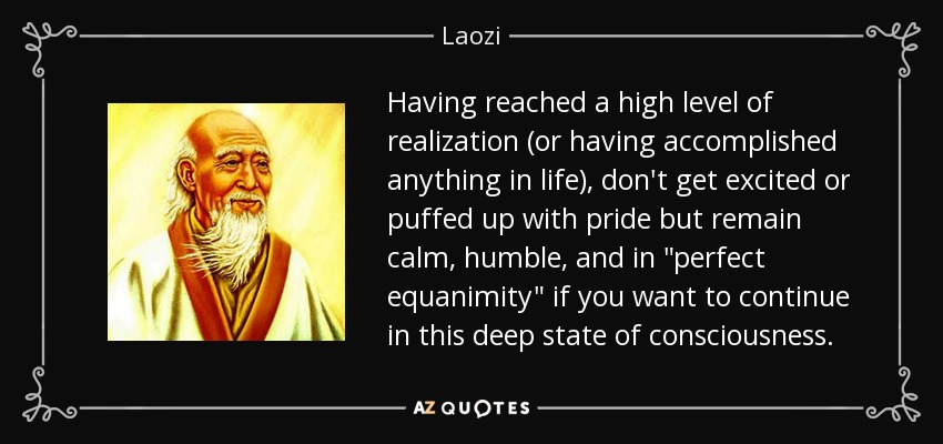 Having reached a high level of realization (or having accomplished anything in life), don't get excited or puffed up with pride but remain calm, humble, and in
