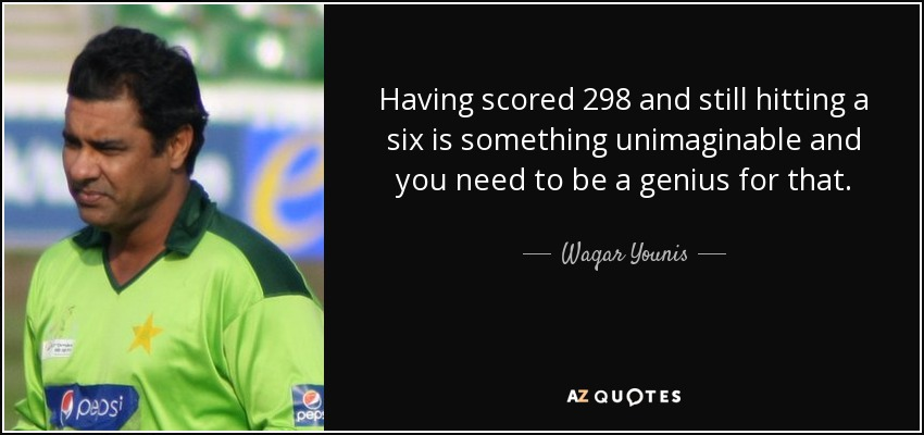 Having scored 298 and still hitting a six is something unimaginable and you need to be a genius for that. - Waqar Younis