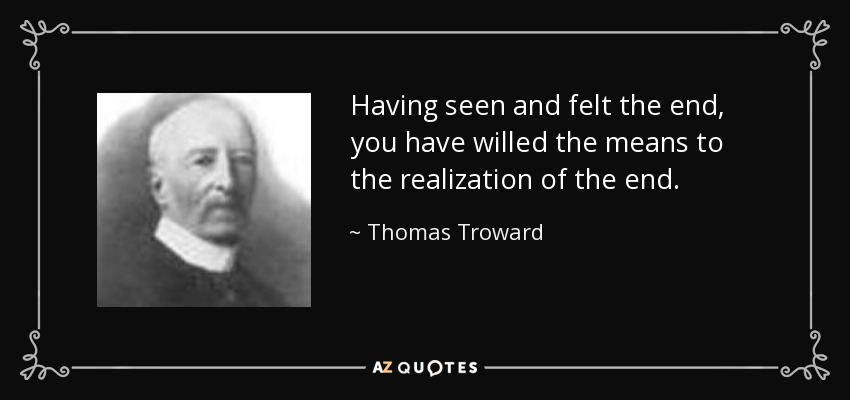 Having seen and felt the end, you have willed the means to the realization of the end. - Thomas Troward