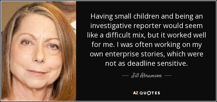 Having small children and being an investigative reporter would seem like a difficult mix, but it worked well for me. I was often working on my own enterprise stories, which were not as deadline sensitive. - Jill Abramson