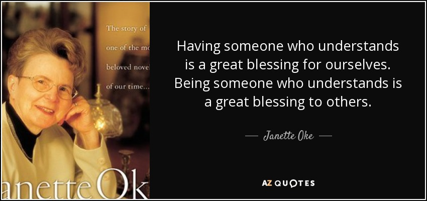 Having someone who understands is a great blessing for ourselves. Being someone who understands is a great blessing to others. - Janette Oke