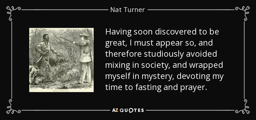 Having soon discovered to be great, I must appear so, and therefore studiously avoided mixing in society, and wrapped myself in mystery, devoting my time to fasting and prayer. - Nat Turner