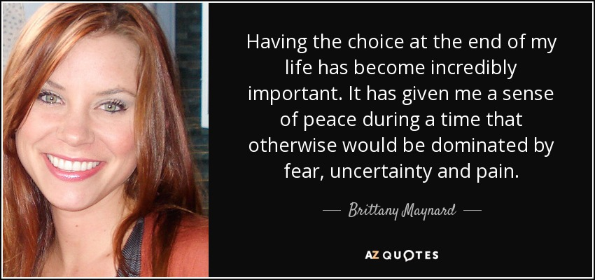 Having the choice at the end of my life has become incredibly important. It has given me a sense of peace during a time that otherwise would be dominated by fear, uncertainty and pain. - Brittany Maynard